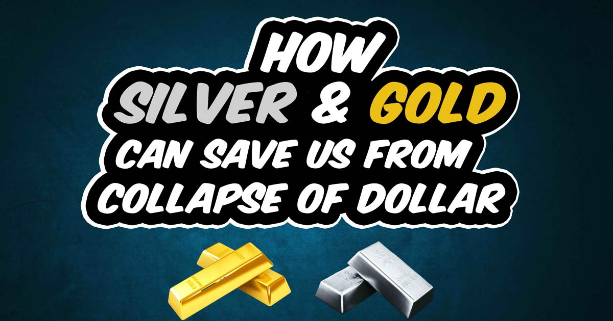 How Silver and Gold can save us from the collapse of the dollar